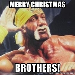 Hulk Hogan can't hear you - Merry christmas brothers!