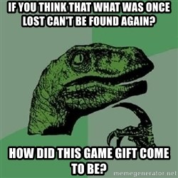 Philosoraptor - If you think that what was once lost can't be found again? how did this game gift come to be?