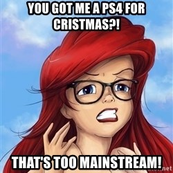 Hipster Ariel - you got me a PS4 for cristmas?! that's too mainstream!