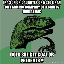 Philosoraptor - If A SOn or Daughter of a ceo of an oil farming company celebrates christmas does she get coal or presents ?