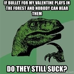 Philosoraptor - If Bullet for my valentine plays in the forest and nobody can hear them Do they still suck?