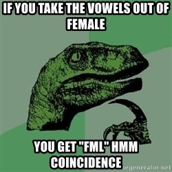 """Philosoraptor - if you take the vowels out of female  you get """"fml"""" hmm coincidence"""