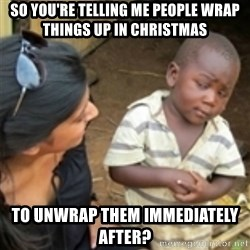 Skeptical african kid  - SO YOU'RE TELLING ME PEOPLE WRAP THINGS UP IN CHRISTMAS TO UNWRAP THEM IMMEDIATELY AFTER?