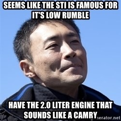 Kazunori Yamauchi - seems like The sti is famous for it's low rumble have the 2.0 liter engine that sounds like a camry