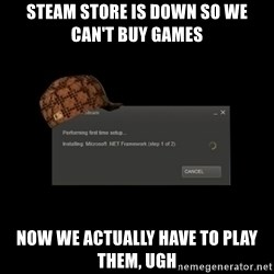 Scumbag Steam - steam store is down so we can't buy games now we actually have to play them, ugh