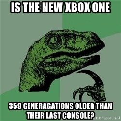 Philosoraptor - is the new xbox one 359 generagations older than their last console?