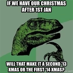 Philosoraptor - If we have our christmas after 1st Jan Will that make it a second '13 xmas or the first '14 xmas?