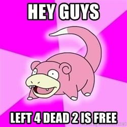 Slowpokememe - HEY GUYS LEFT 4 DEAD 2 is free