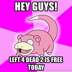 Slowpokememe - hey guys! LEFT 4 DEAD 2 IS FREE TOdAY