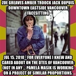 ZOE GREAVES DOWNTOWN EASTSIDE VANCOUVER - ZOE GREAVES AMBER TROOCK jack dupuis downtown eastside vancouver facesitting Jul 15, 2010 - For everyone I knew and cared about on the DTES of Vancouver: (not in any ... Pamela Masik is working on a project of similar proportions.