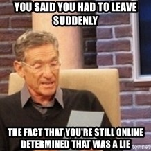 Maury's Lie Detector Test!! - You said you had to leave suddenly the fact that you're still online determined that was a lie