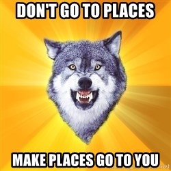 Courage Wolf - Don't go to places Make places go to you