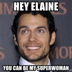 Henry Cavill - Hey Elaine You can be my superwoman