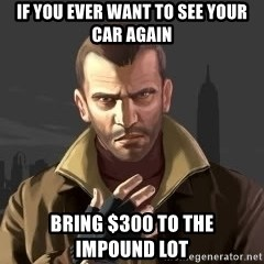 GTA - if you ever want to see your car again bring $300 to the      impound lot