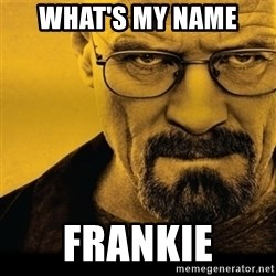 Walter White (Breaking Bad) - What's my name  Frankie