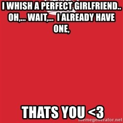 Keep Calm 1 - i whish a perfect girlfriend..                                   OH,... WAIT,...  I ALREADY HAVE ONE,  thats you <3
