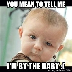 Skeptical Baby Whaa? - You mean to tell me I'm by the baby :(