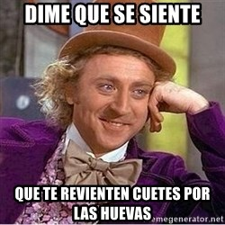 Oh so you're - dime que se siente que te revienten cuetes por las huevas
