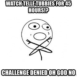 challenge denied - Watch telle tubbies for 45 hours!? Challenge denied oh god no