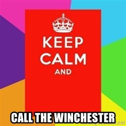 Keep calm and -  call the winchester