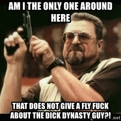 am i the only one around here - am i the only one around here that does not give a fly fuck about the dick dynasty guy?!