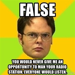 Courage Dwight - false you would never give me an opportunity to man your radio station. everyone would listen.