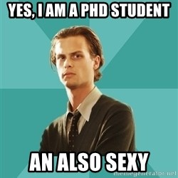 spencer reid - YEs, I am a PHd STUDENT  AN ALSO SEXY
