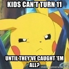 Unimpressed Pikachu - kids can't turn 11 until they've caught 'em all?