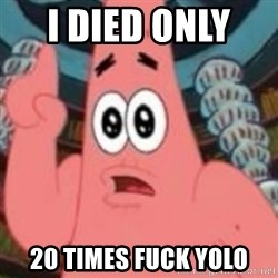 Patrick ingat ! - I died only   20 times fuck yolo