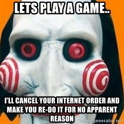 Jigsaw from saw evil - lets play a game.. i'll cancel your internet order and make you re-do it for no apparent reason