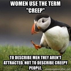 "Unpopular Opinion Puffin - women use the term ""creep""  to describe men they aren't attracted, not to describe creepy people."