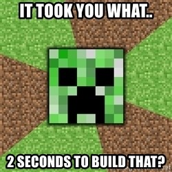 Minecraft Creeper - iT TOOK YOU WHAT.. 2 SECONDS TO BUILD THAT?