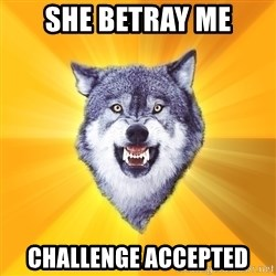 Courage Wolf - she betray me challenge accepted