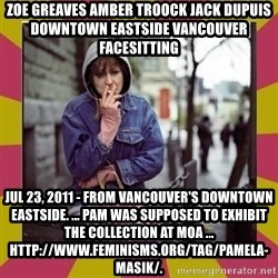 ZOE GREAVES DOWNTOWN EASTSIDE VANCOUVER - ZOE GREAVES AMBER TROOCK jack dupuis downtown eastside vancouver facesitting Jul 23, 2011 - From Vancouver's Downtown Eastside. ... Pam was supposed to exhibit the collection at MOA ... http://www.feminisms.org/tag/pamela-masik/.