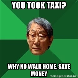 High Expectations Asian Father - You took taxi? why no walk home, save money