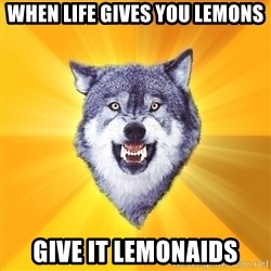 Courage Wolf - WHEN LIFE GIVES YOU LEMONS GIVE IT LEMONAIDS