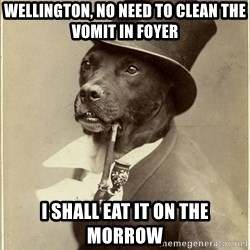 Old Money Dog - WELLINGTON, NO NEED TO CLEAn THE VOMIT IN FOYER I shall eat it on the morrow