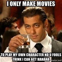 Salman Khan Blockbuster - i only make movies to play my own character nd u fools think i can act hahaha