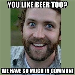 Overly Attached Boyfriend - you like beer too? we have so much in common!