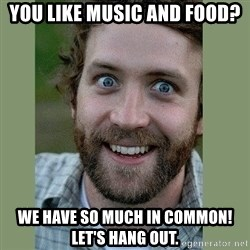Overly Attached Boyfriend - you like music and food? we have so much in common! let's hang out.