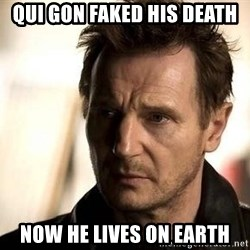 Liam Neeson meme - Qui gon faked his death now he lives on earth
