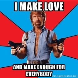 Chuck Norris  - i make love and make enough for everybody