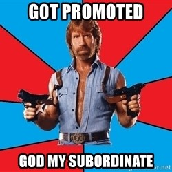 Chuck Norris  - got promoted god my subordinate