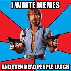 Chuck Norris  - i write memes and even dead people laugh