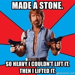 Chuck Norris  - made a stone. so heavy i couldn't lift it. then i lifted it.