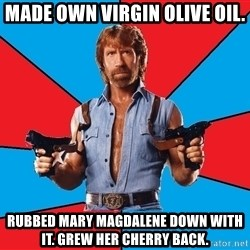 Chuck Norris  - made own virgin olive oil. rubbed mary magdalene down with it. grew her cherry back.
