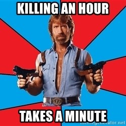 Chuck Norris  - killing an hour takes a minute