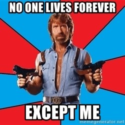 Chuck Norris  - no one lives forever except me
