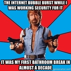 Chuck Norris  - the internet bubble burst while I was working security for it it was my first bathroom break in almost a decade