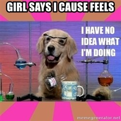 I have no idea what I'm doing dog - Girl says i cause feels